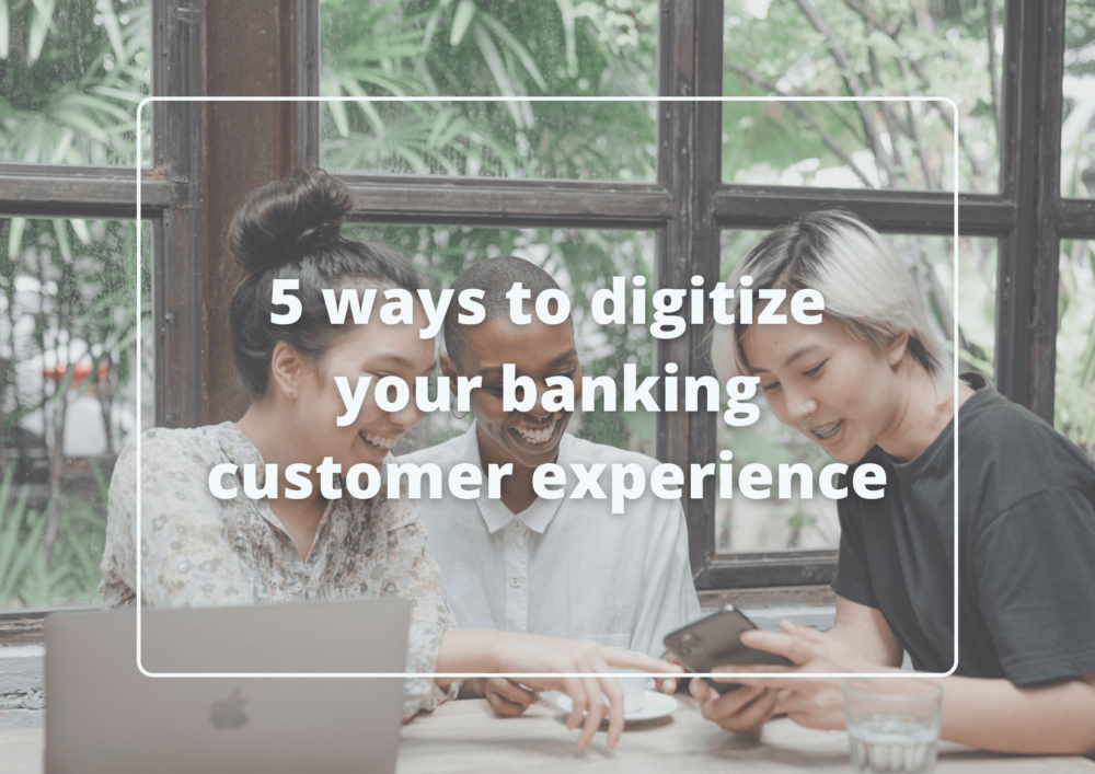 5 ways to digitize your banking customer experience