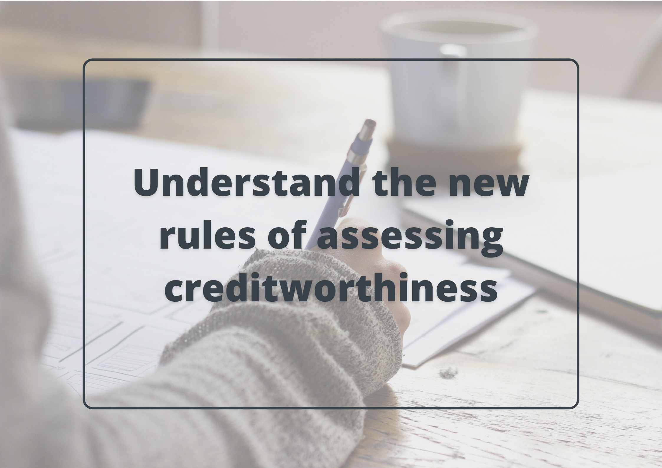 Understand the new rules of assessing creditworthiness